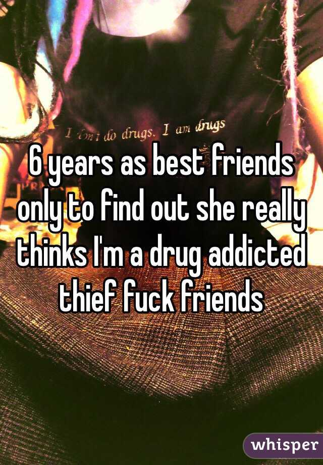 6 years as best friends only to find out she really thinks I'm a drug addicted thief fuck friends