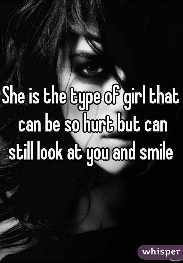 She is the type of girl that can be so hurt but can still look at you and smile