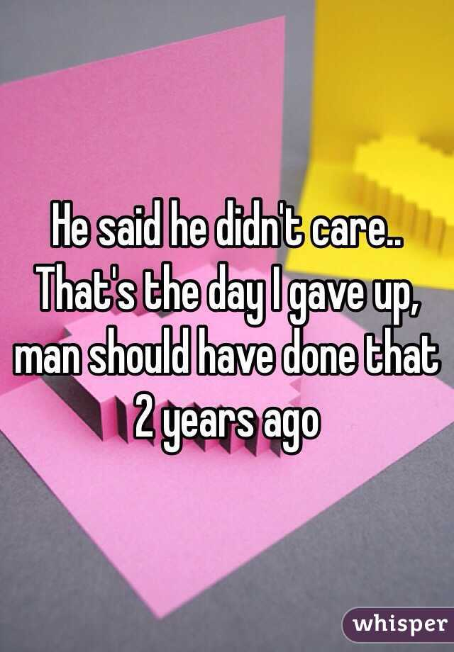 He said he didn't care.. That's the day I gave up, man should have done that 2 years ago