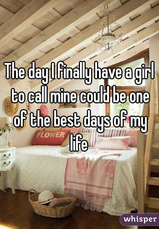 The day I finally have a girl to call mine could be one of the best days of my life