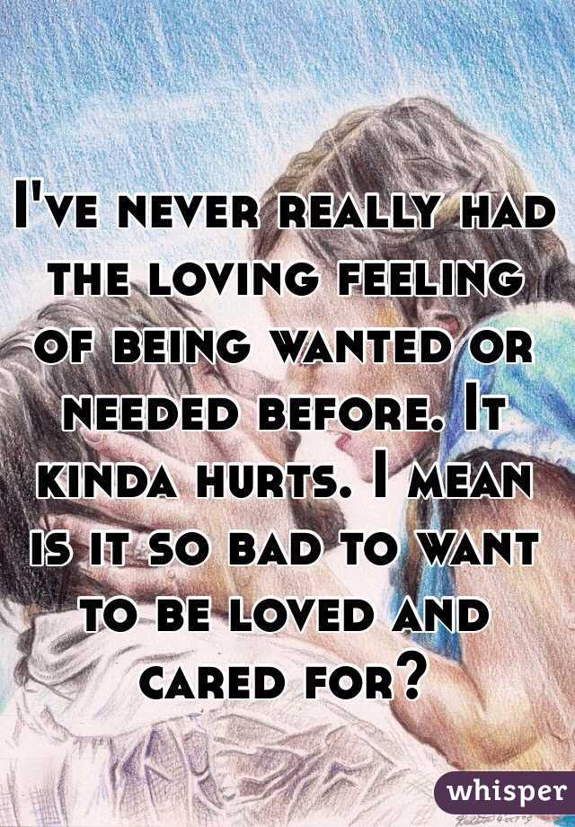 I've never really had the loving feeling of being wanted or needed before. It kinda hurts. I mean is it so bad to want to be loved and cared for?