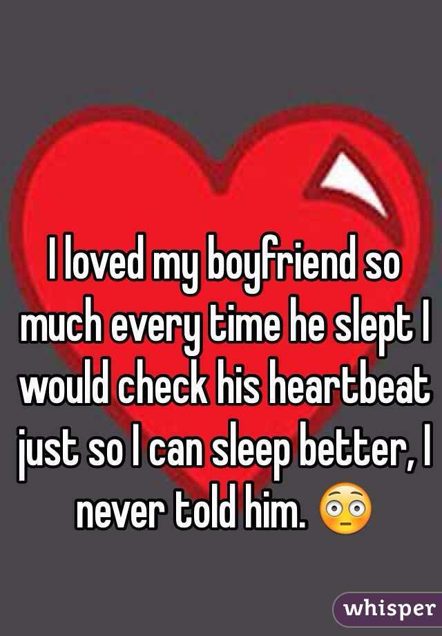 I loved my boyfriend so much every time he slept I would check his heartbeat just so I can sleep better, I never told him. 😳