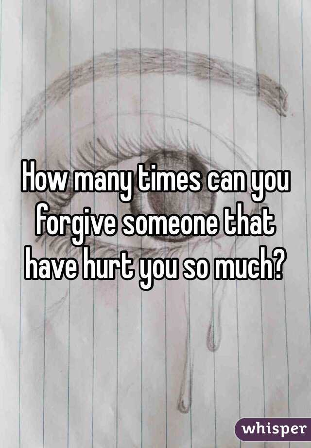 How many times can you forgive someone that have hurt you so much?