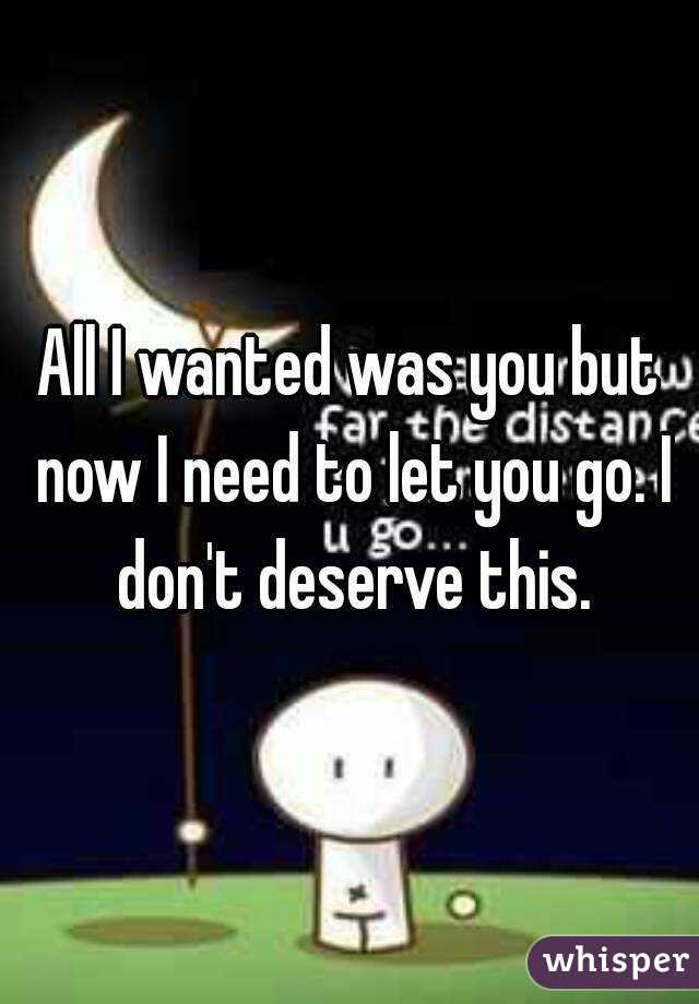 All I wanted was you but now I need to let you go. I don't deserve this.