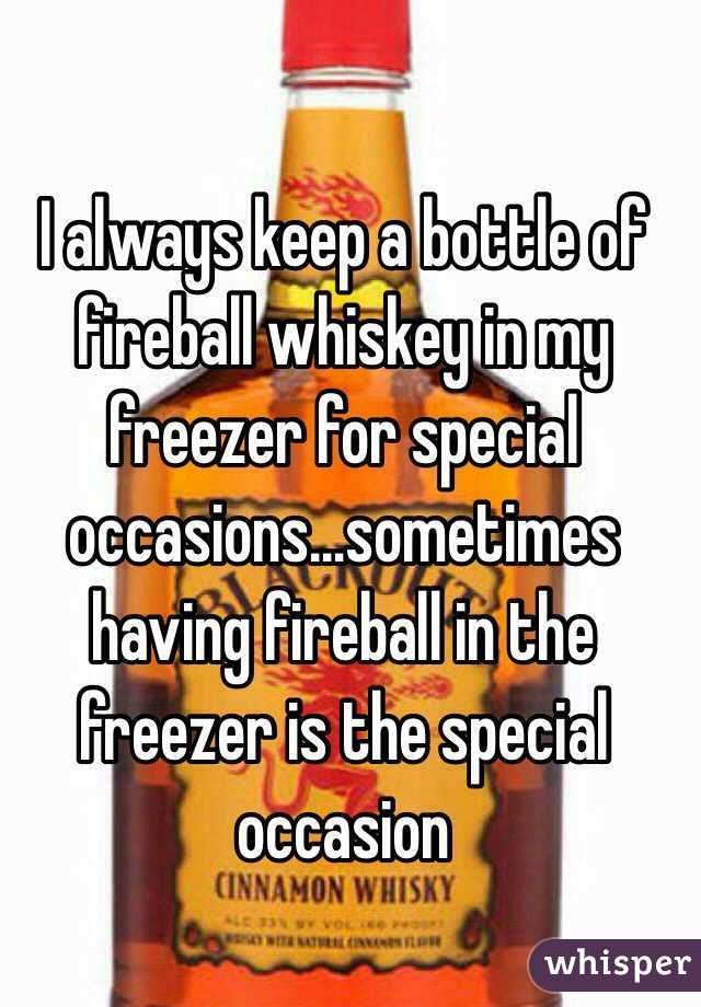 I always keep a bottle of fireball whiskey in my freezer for special occasions…sometimes having fireball in the freezer is the special occasion