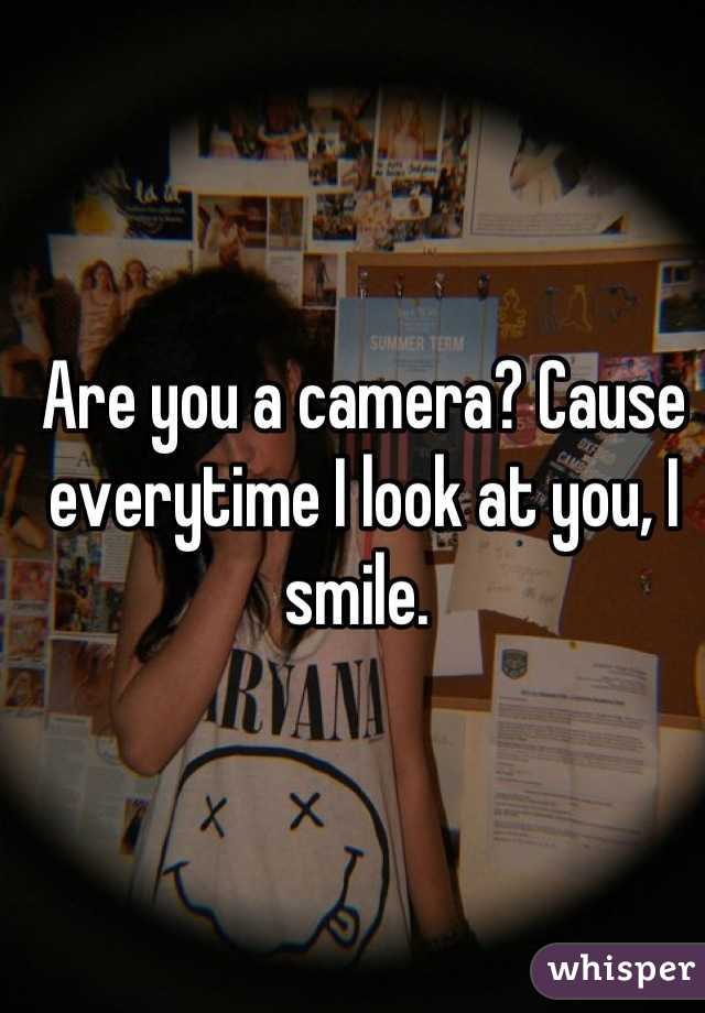 Are you a camera? Cause everytime I look at you, I smile.