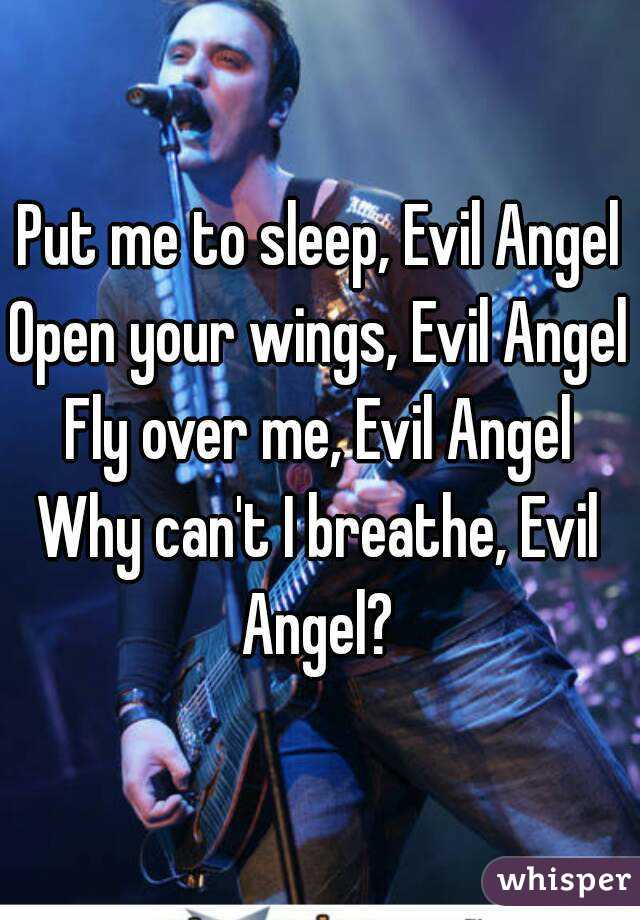 Put me to sleep, Evil Angel Open your wings, Evil Angel Fly over me, Evil Angel Why can't I breathe, Evil Angel?