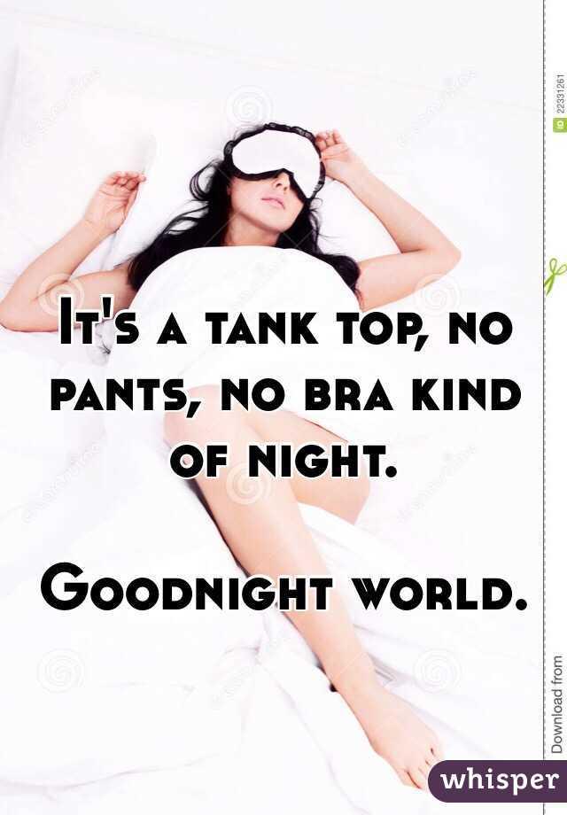 It's a tank top, no pants, no bra kind of night.  Goodnight world.