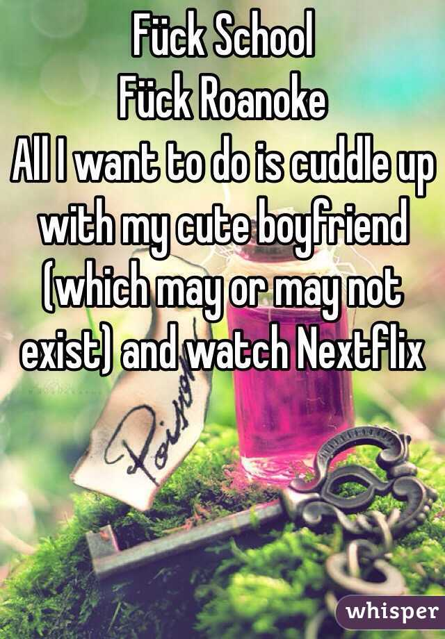 Fück School Fück Roanoke All I want to do is cuddle up with my cute boyfriend (which may or may not exist) and watch Nextflix