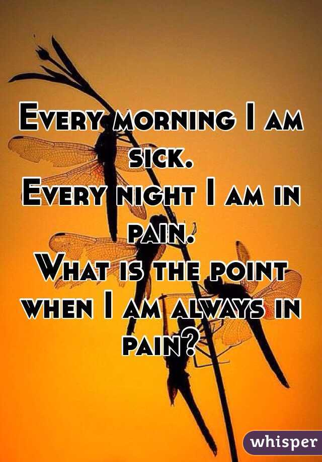 Every morning I am sick.  Every night I am in pain.  What is the point when I am always in pain?