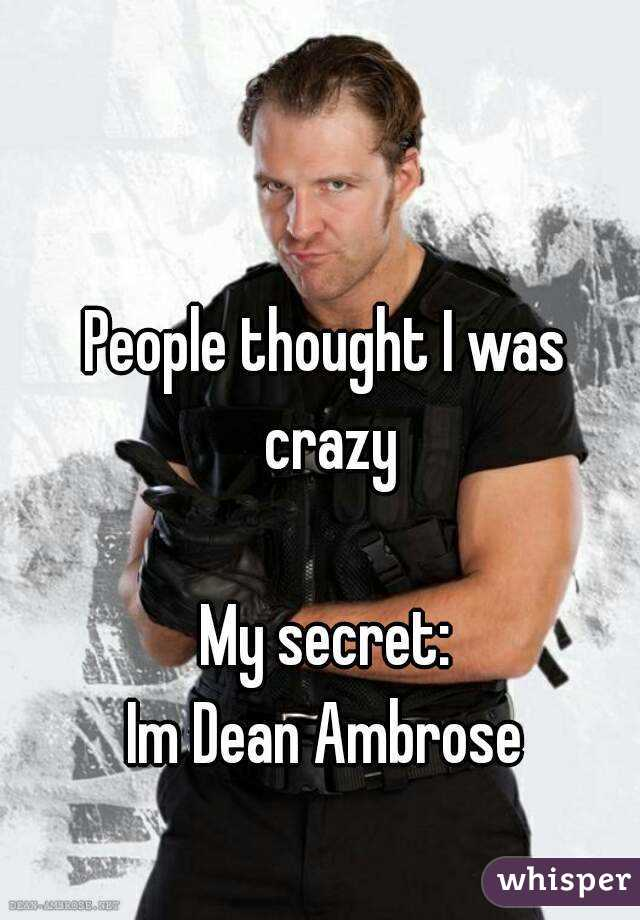 People thought I was crazy  My secret: Im Dean Ambrose