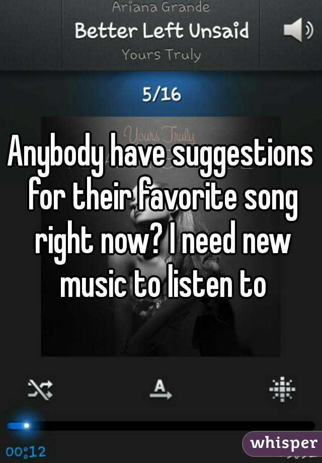 Anybody have suggestions for their favorite song right now? I need new music to listen to
