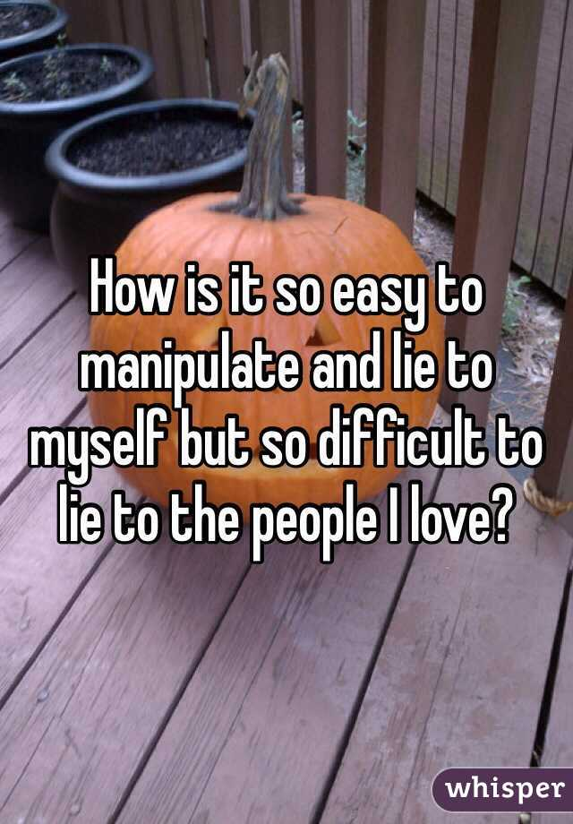 How is it so easy to manipulate and lie to myself but so difficult to lie to the people I love?