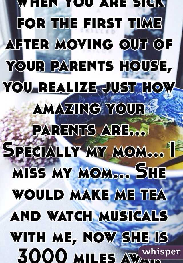 When you are sick for the first time after moving out of your parents house, you realize just how amazing your parents are... Specially my mom... I miss my mom... She would make me tea and watch musicals with me, now she is 3000 miles away.