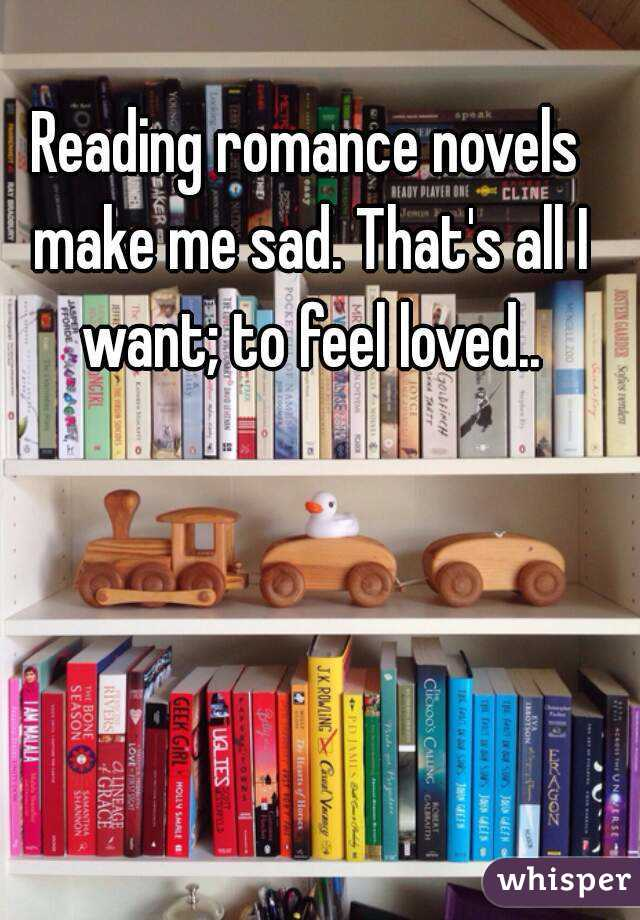 Reading romance novels make me sad. That's all I want; to feel loved..