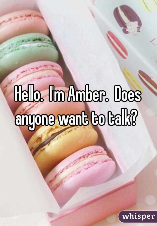 Hello.  I'm Amber.  Does anyone want to talk?