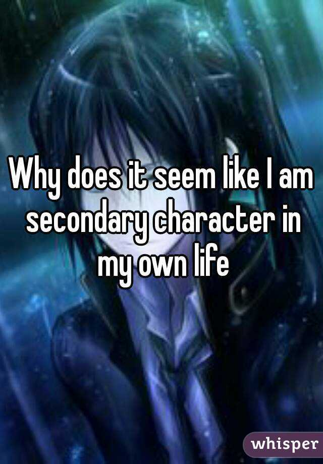 Why does it seem like I am secondary character in my own life