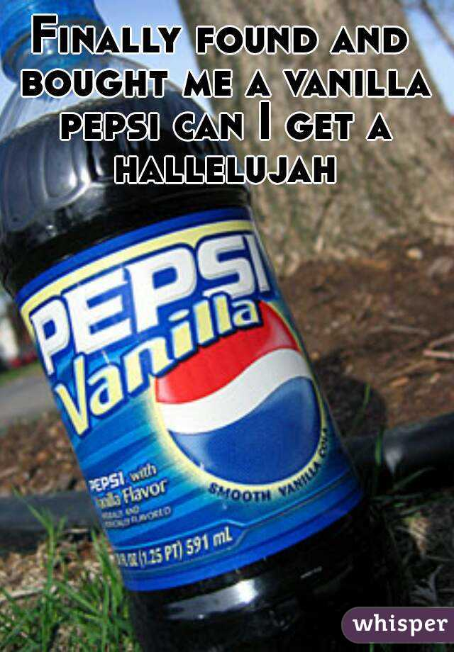 Finally found and bought me a vanilla pepsi can I get a hallelujah