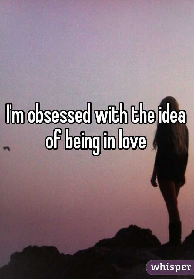 I'm obsessed with the idea of being in love