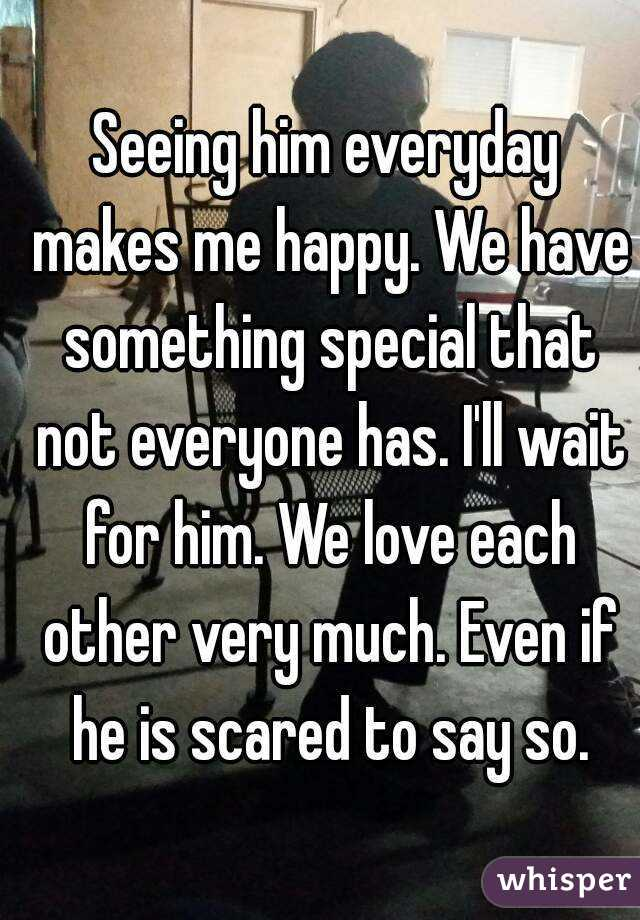 Seeing him everyday makes me happy. We have something special that not everyone has. I'll wait for him. We love each other very much. Even if he is scared to say so.