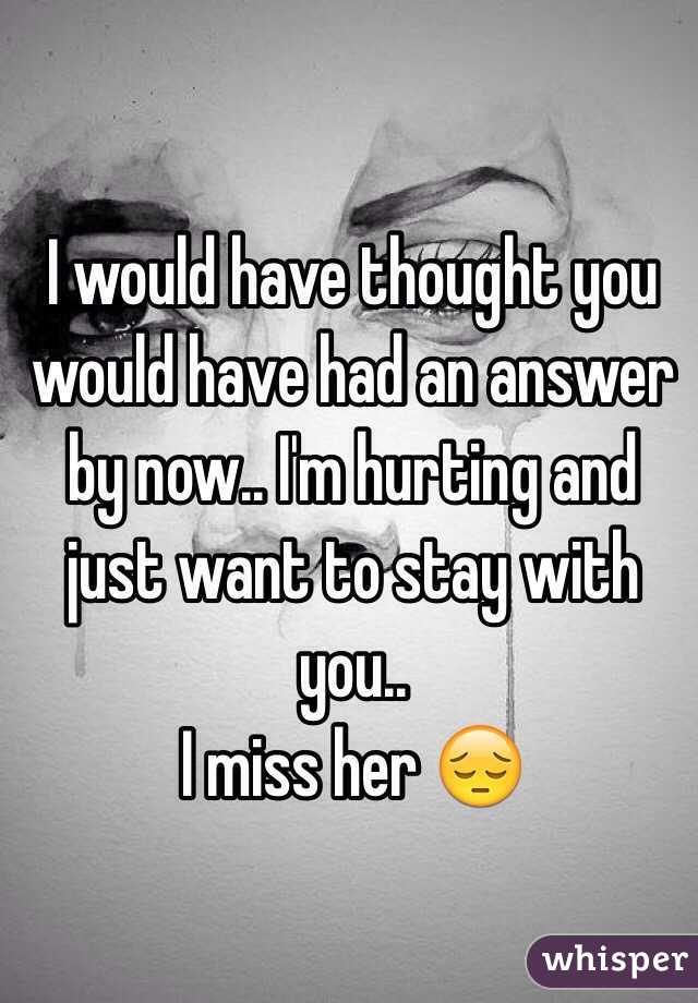 I would have thought you would have had an answer by now.. I'm hurting and just want to stay with you..  I miss her 😔