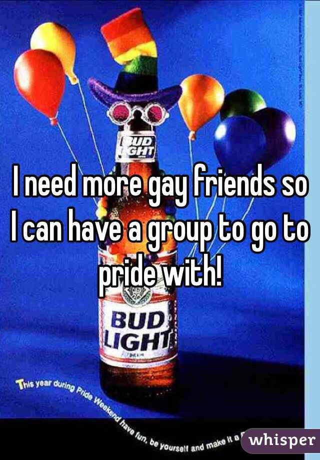 I need more gay friends so I can have a group to go to pride with!