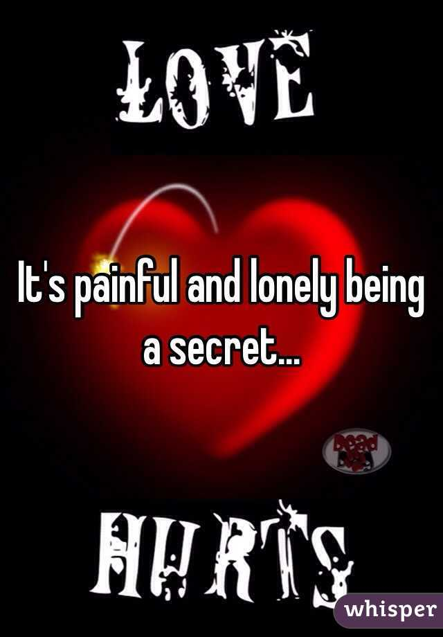 It's painful and lonely being a secret...