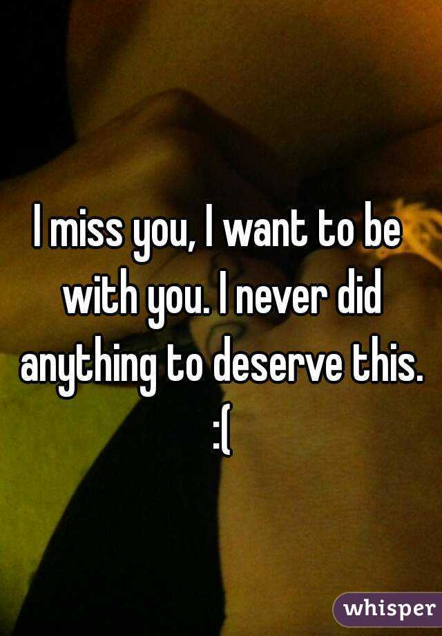 I miss you, I want to be with you. I never did anything to deserve this. :(