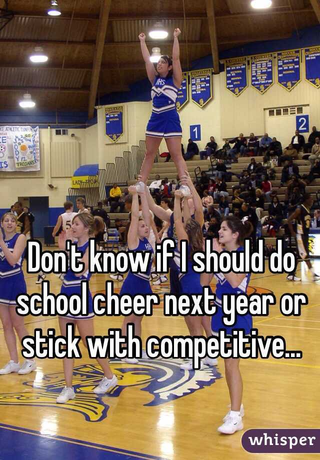 Don't know if I should do school cheer next year or stick with competitive...