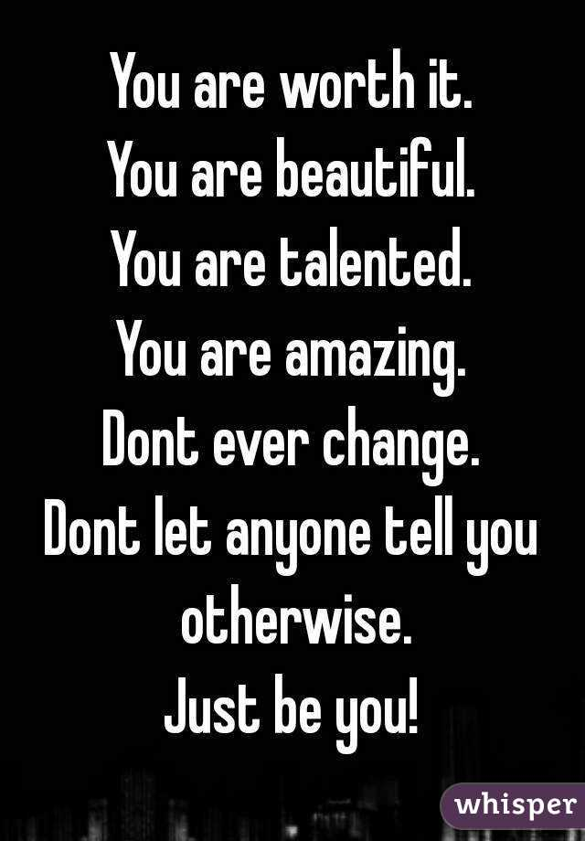 You are worth it. You are beautiful. You are talented. You are amazing. Dont ever change. Dont let anyone tell you otherwise. Just be you!