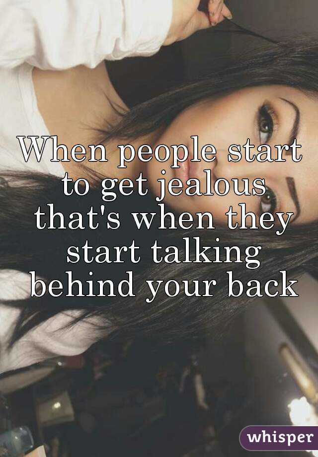 When people start to get jealous that's when they start talking behind your back