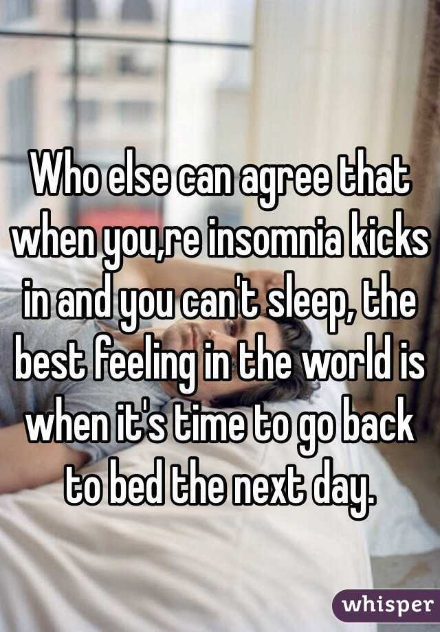 Who else can agree that when you,re insomnia kicks in and you can't sleep, the best feeling in the world is when it's time to go back to bed the next day.