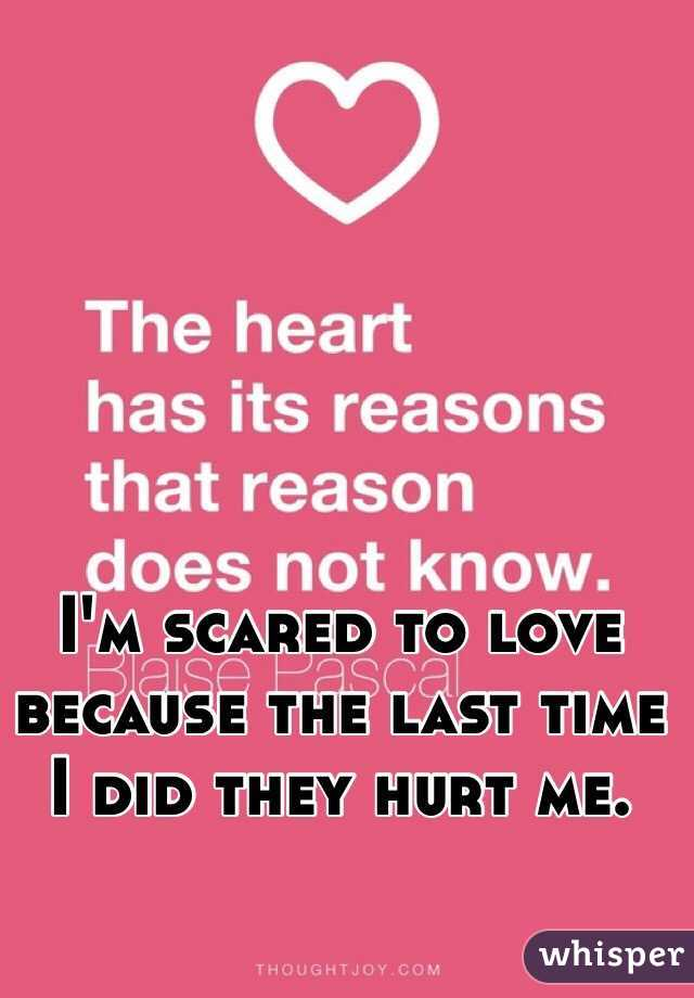 I'm scared to love because the last time I did they hurt me.