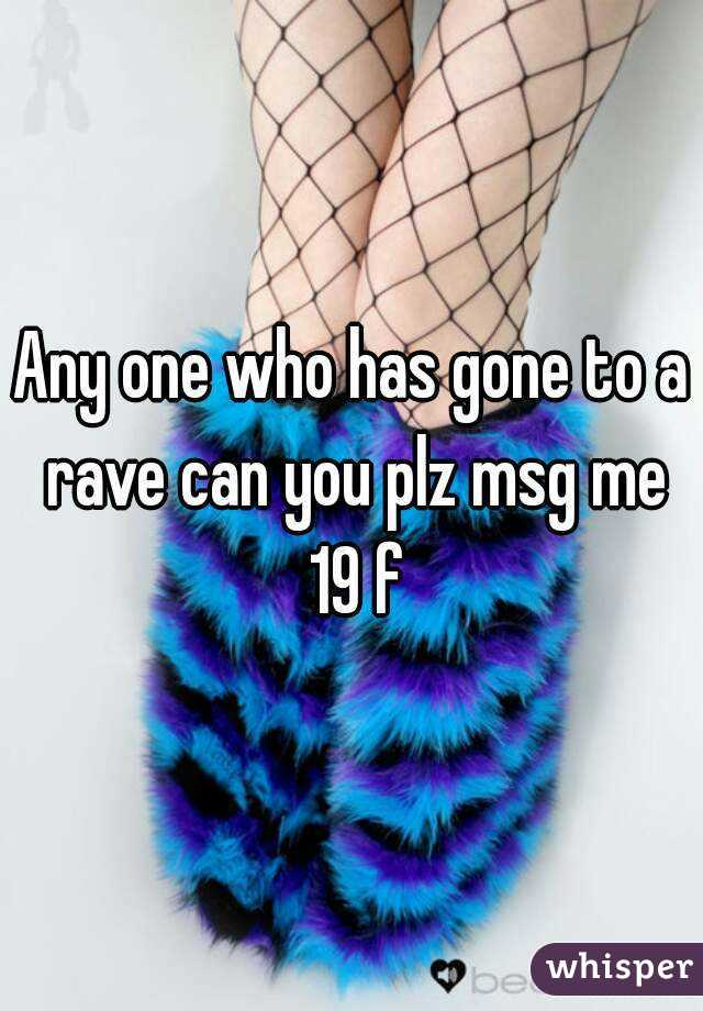 Any one who has gone to a rave can you plz msg me 19 f