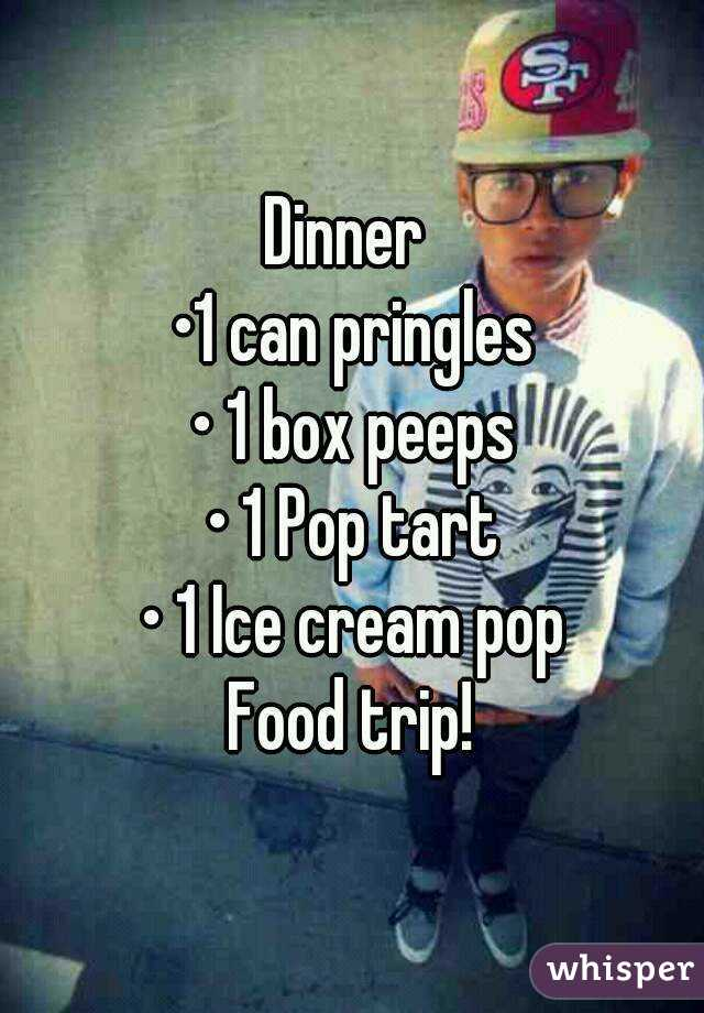 Dinner  •1 can pringles • 1 box peeps • 1 Pop tart • 1 Ice cream pop Food trip!