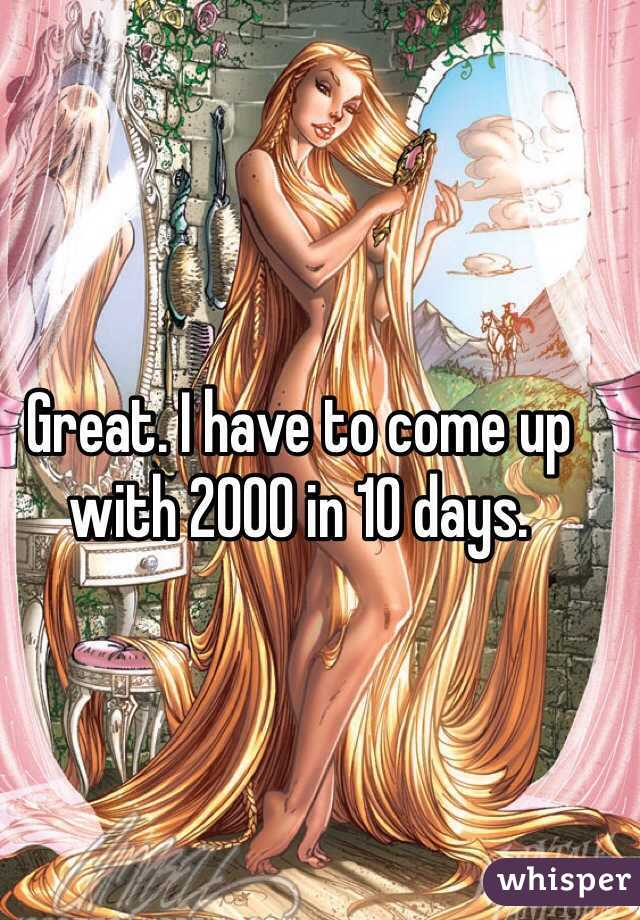 Great. I have to come up with 2000 in 10 days.
