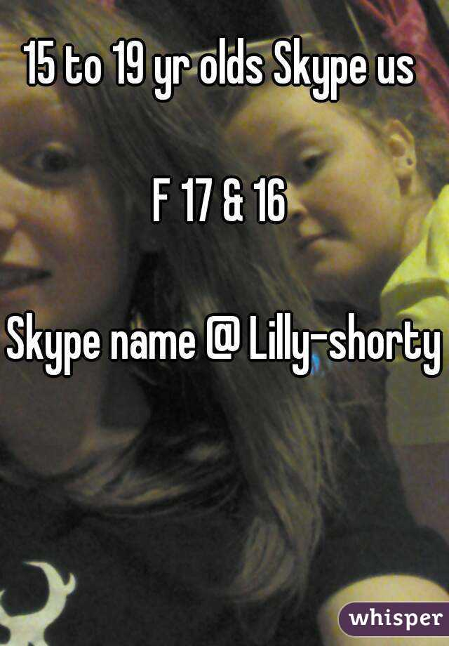 15 to 19 yr olds Skype us   F 17 & 16   Skype name @ Lilly-shorty
