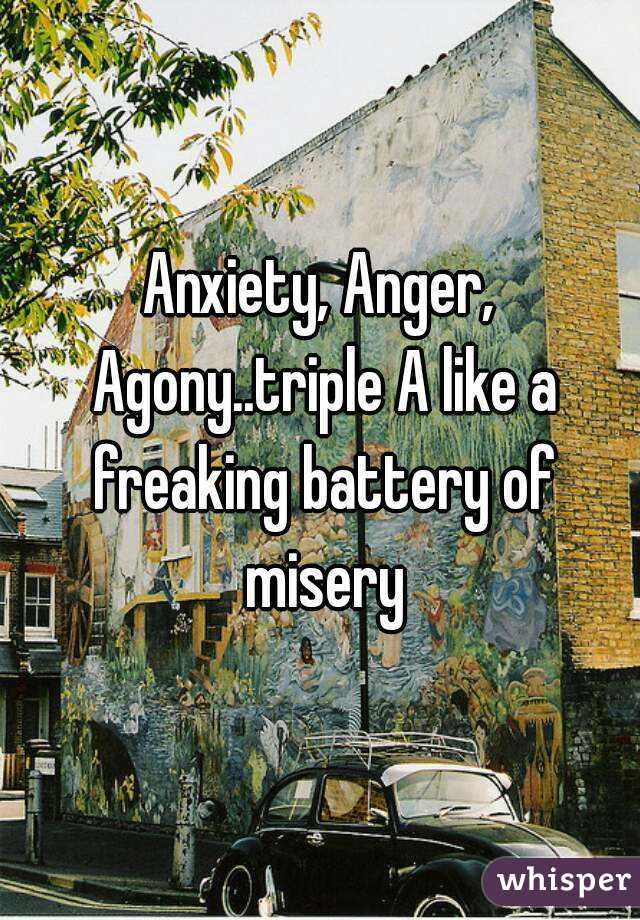 Anxiety, Anger, Agony..triple A like a freaking battery of misery