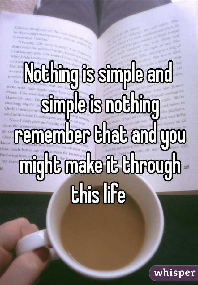 Nothing is simple and simple is nothing remember that and you might make it through this life