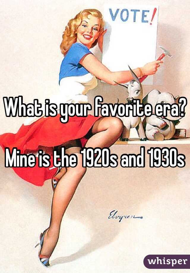 What is your favorite era?   Mine is the 1920s and 1930s