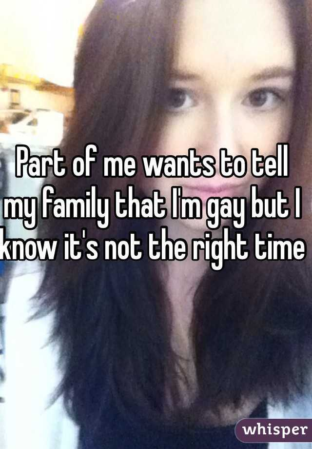 Part of me wants to tell my family that I'm gay but I know it's not the right time