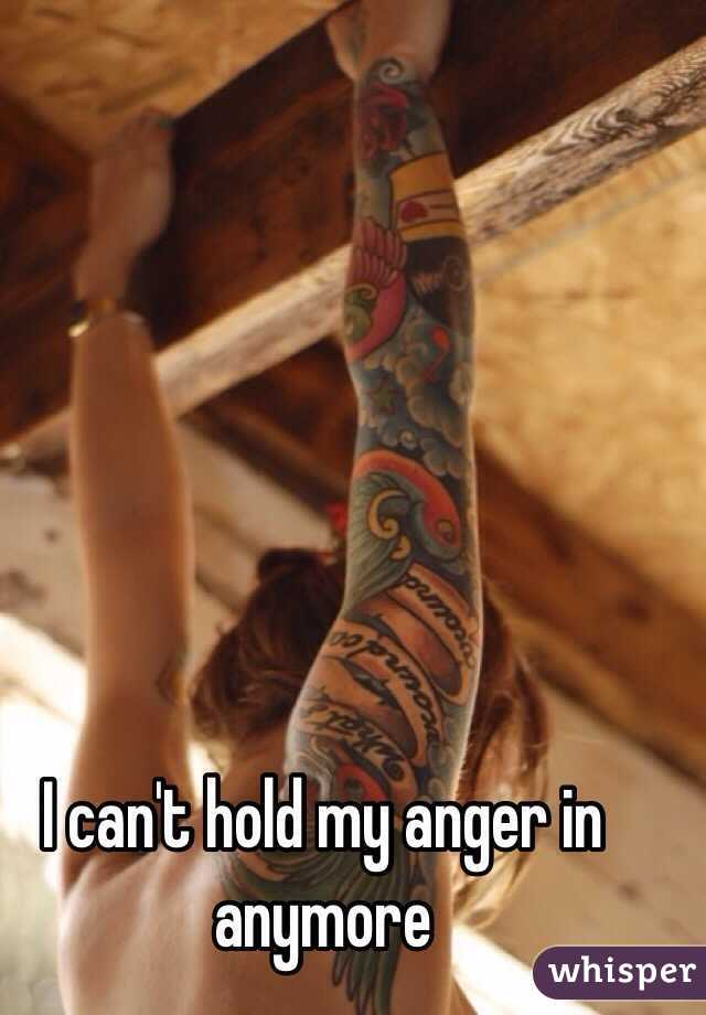 I can't hold my anger in anymore