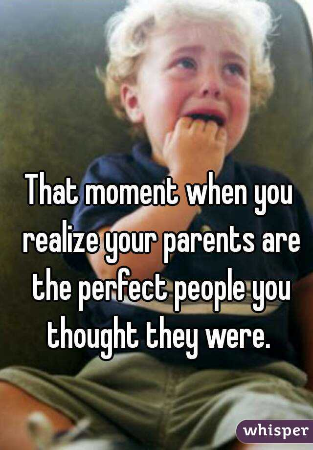 That moment when you realize your parents are the perfect people you thought they were.
