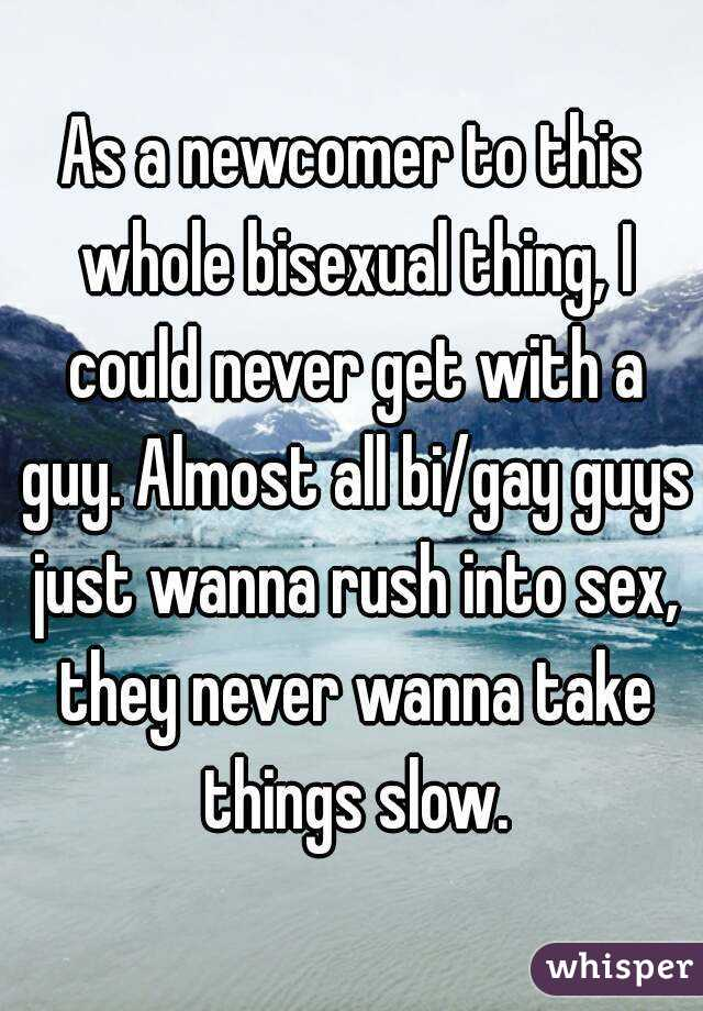 As a newcomer to this whole bisexual thing, I could never get with a guy. Almost all bi/gay guys just wanna rush into sex, they never wanna take things slow.