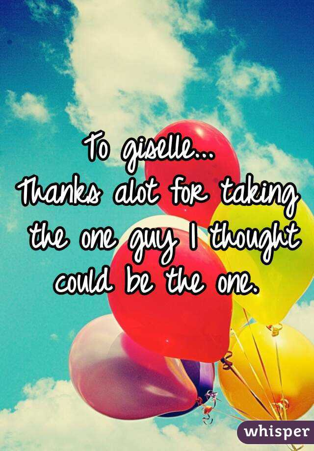 To giselle...  Thanks alot for taking the one guy I thought could be the one.