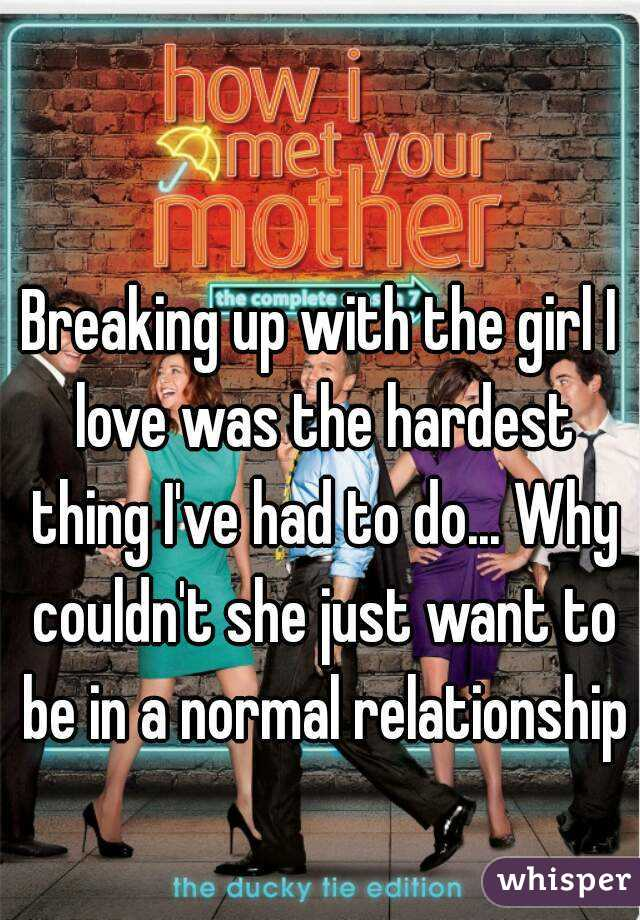 Breaking up with the girl I love was the hardest thing I've had to do... Why couldn't she just want to be in a normal relationship