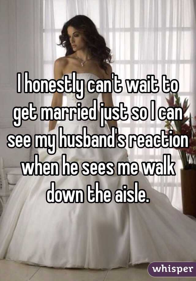 I honestly can't wait to get married just so I can see my husband's reaction when he sees me walk down the aisle.
