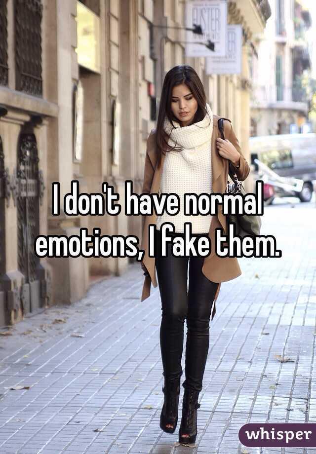 I don't have normal emotions, I fake them.
