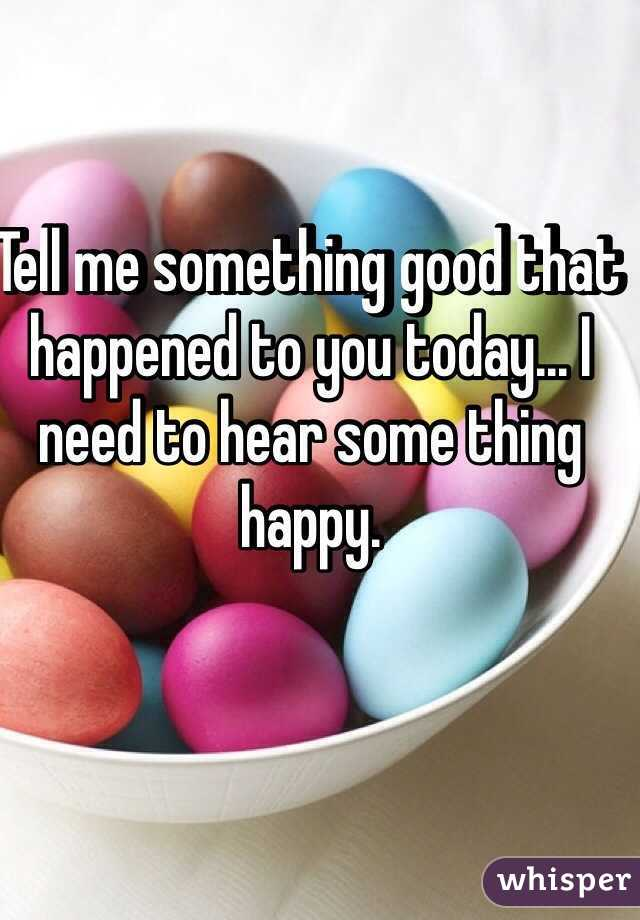 Tell me something good that happened to you today... I need to hear some thing happy.