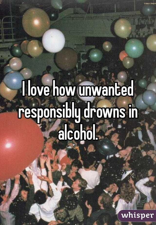 I love how unwanted responsibly drowns in alcohol.